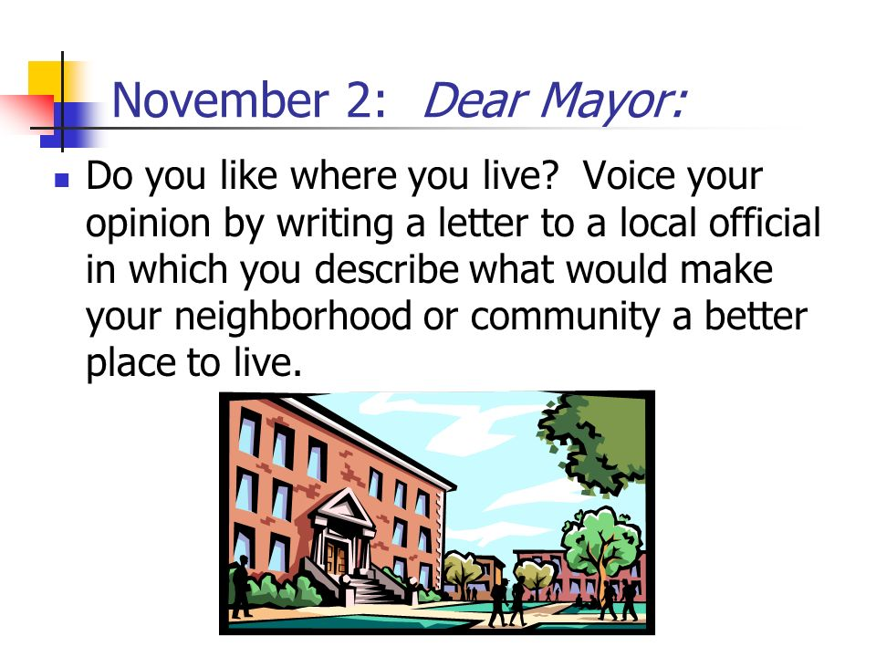 November 2: Dear Mayor: Do you like where you live? Voice your opinion by writing a letter to a local official in which you describe what would make y