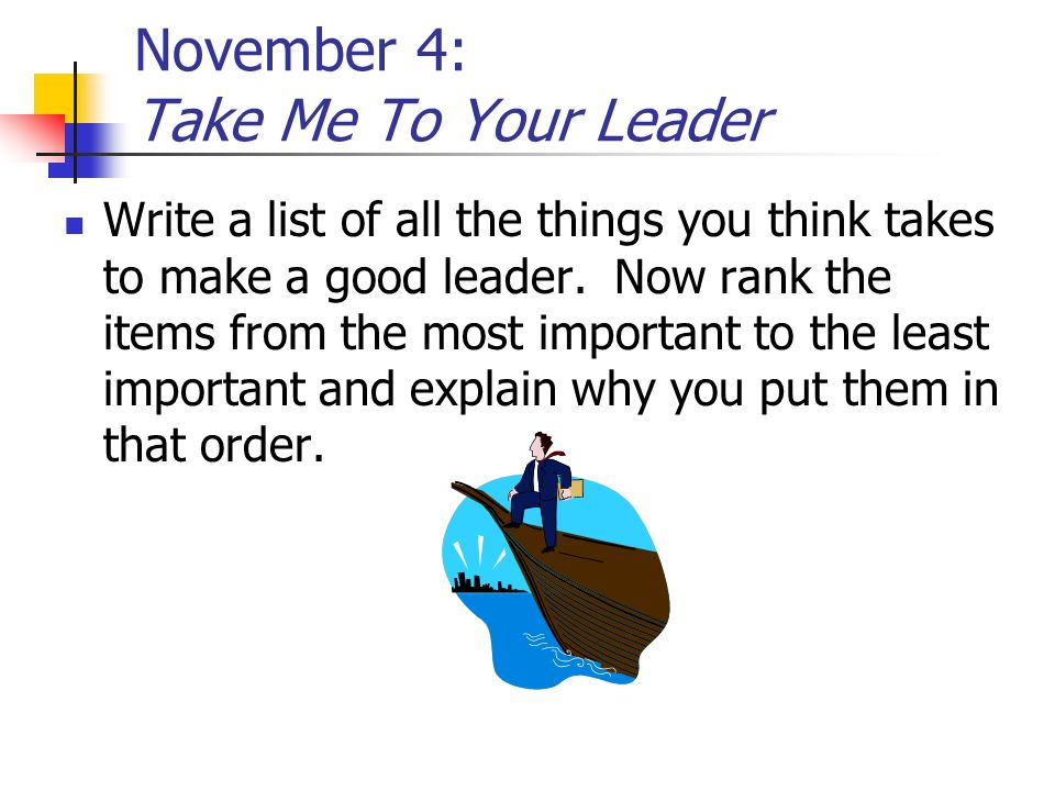 November 4: Take Me To Your Leader Write a list of all the things you think takes to make a good leader. Now rank the items from the most important to