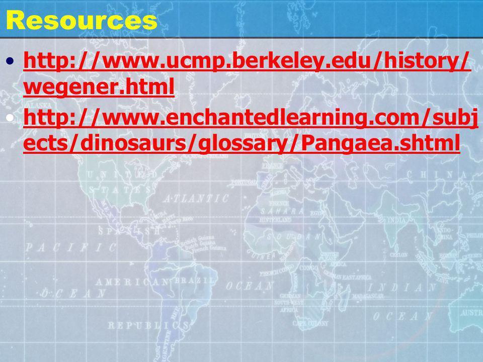 Resources http://www.ucmp.berkeley.edu/history/ wegener.htmlhttp://www.ucmp.berkeley.edu/history/ wegener.html http://www.enchantedlearning.com/subj ects/dinosaurs/glossary/Pangaea.shtmlhttp://www.enchantedlearning.com/subj ects/dinosaurs/glossary/Pangaea.shtml