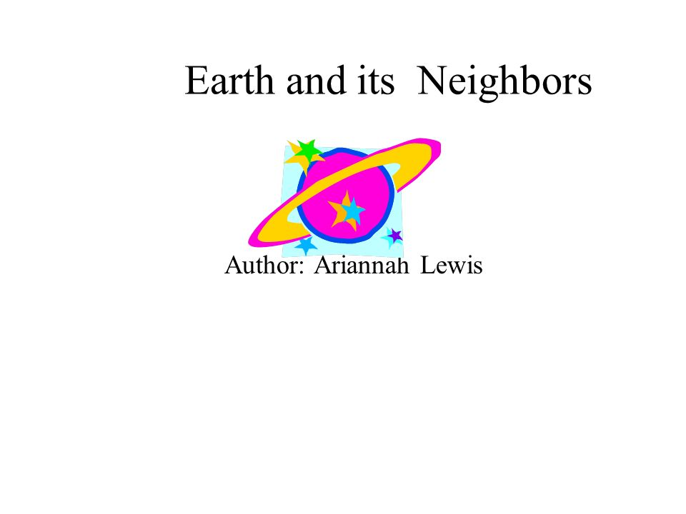 Earth and its Neighbors Author: Ariannah Lewis