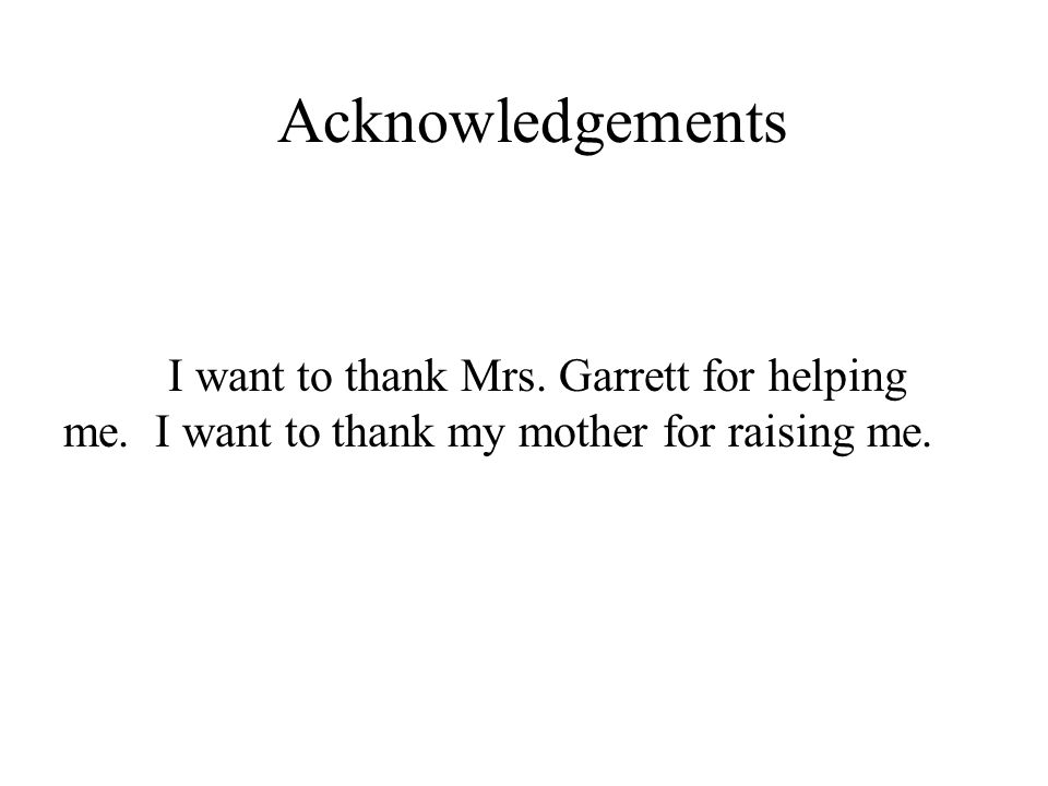 Acknowledgements I want to thank Mrs. Garrett for helping me. I want to thank my mother for raising me.
