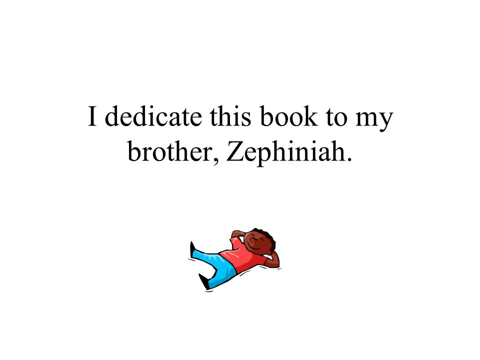 I dedicate this book to my brother, Zephiniah.