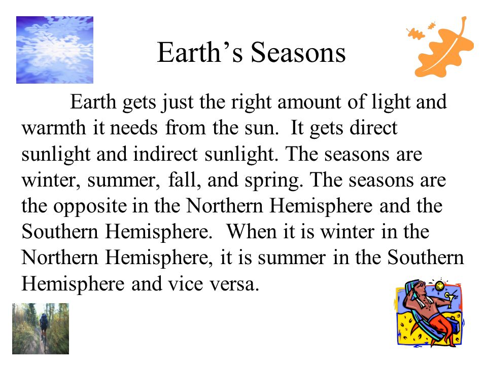 Earths Seasons Earth gets just the right amount of light and warmth it needs from the sun. It gets direct sunlight and indirect sunlight. The seasons