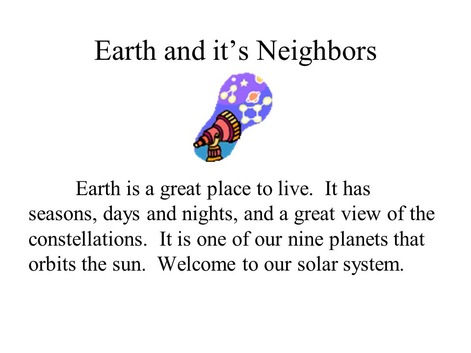 Earth and its Neighbors Earth is a great place to live. It has seasons, days and nights, and a great view of the constellations. It is one of our nine