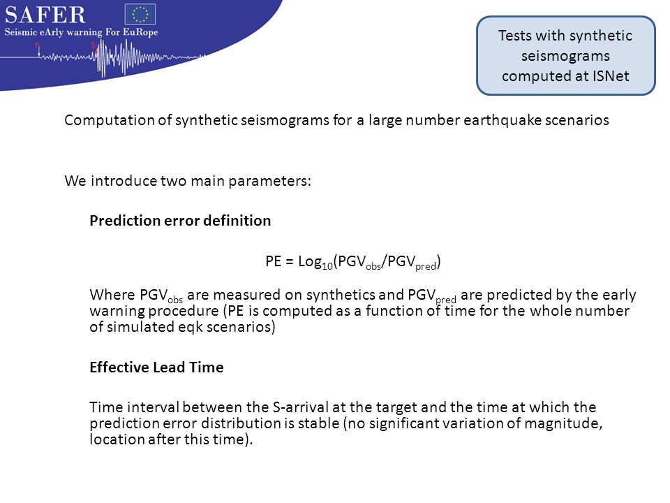 Computation of synthetic seismograms for a large number earthquake scenarios We introduce two main parameters: Prediction error definition PE = Log 10 (PGV obs /PGV pred ) Where PGV obs are measured on synthetics and PGV pred are predicted by the early warning procedure (PE is computed as a function of time for the whole number of simulated eqk scenarios) Effective Lead Time Time interval between the S-arrival at the target and the time at which the prediction error distribution is stable (no significant variation of magnitude, location after this time).
