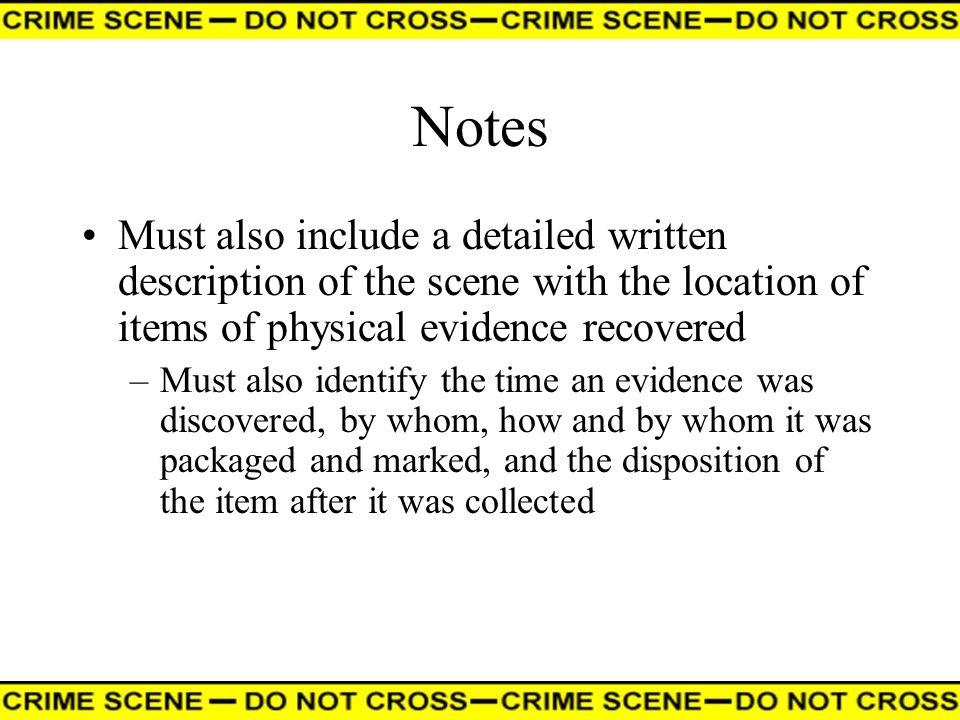 Notes Must also include a detailed written description of the scene with the location of items of physical evidence recovered –Must also identify the