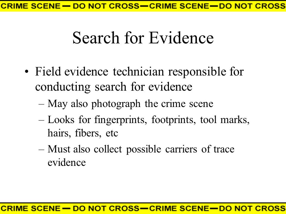 Search for Evidence Field evidence technician responsible for conducting search for evidence –May also photograph the crime scene –Looks for fingerpri