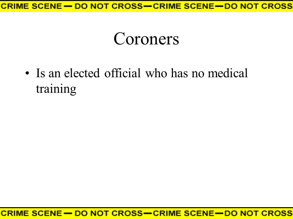 Coroners Is an elected official who has no medical training