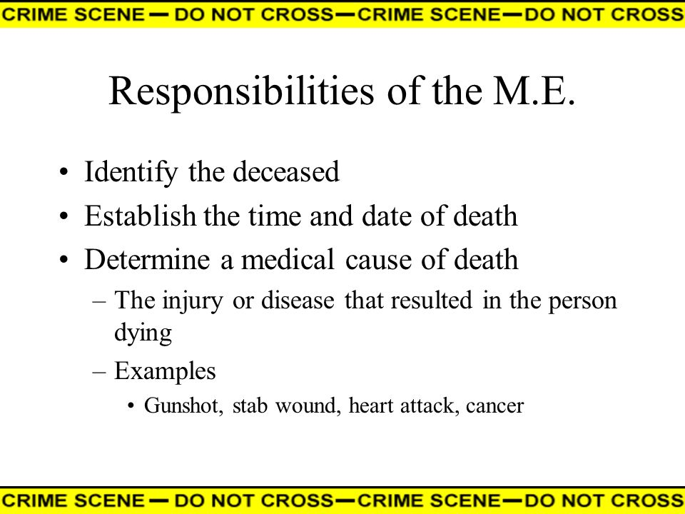 Responsibilities of the M.E. Identify the deceased Establish the time and date of death Determine a medical cause of death –The injury or disease that