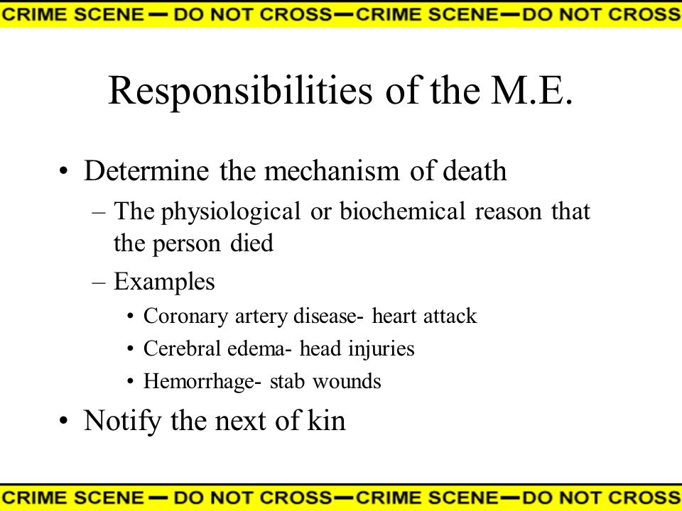 Responsibilities of the M.E. Determine the mechanism of death –The physiological or biochemical reason that the person died –Examples Coronary artery