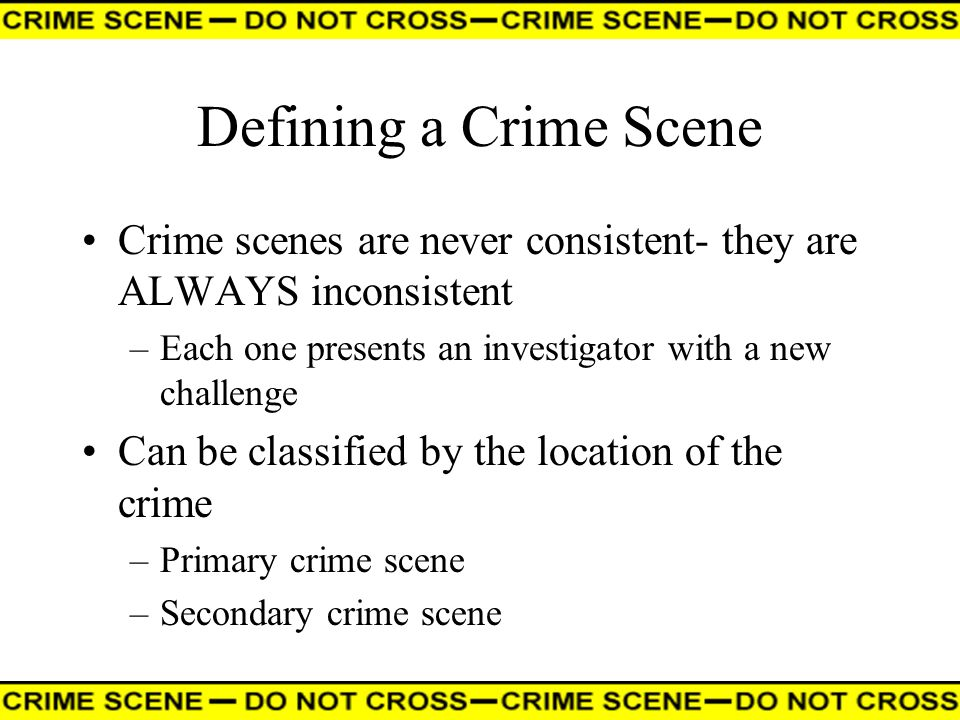 Defining a Crime Scene Crime scenes are never consistent- they are ALWAYS inconsistent –Each one presents an investigator with a new challenge Can be