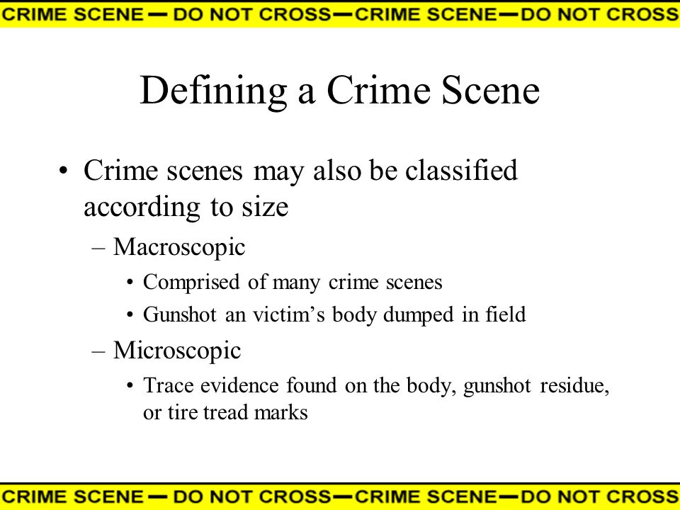 Defining a Crime Scene Crime scenes may also be classified according to size –Macroscopic Comprised of many crime scenes Gunshot an victims body dumpe