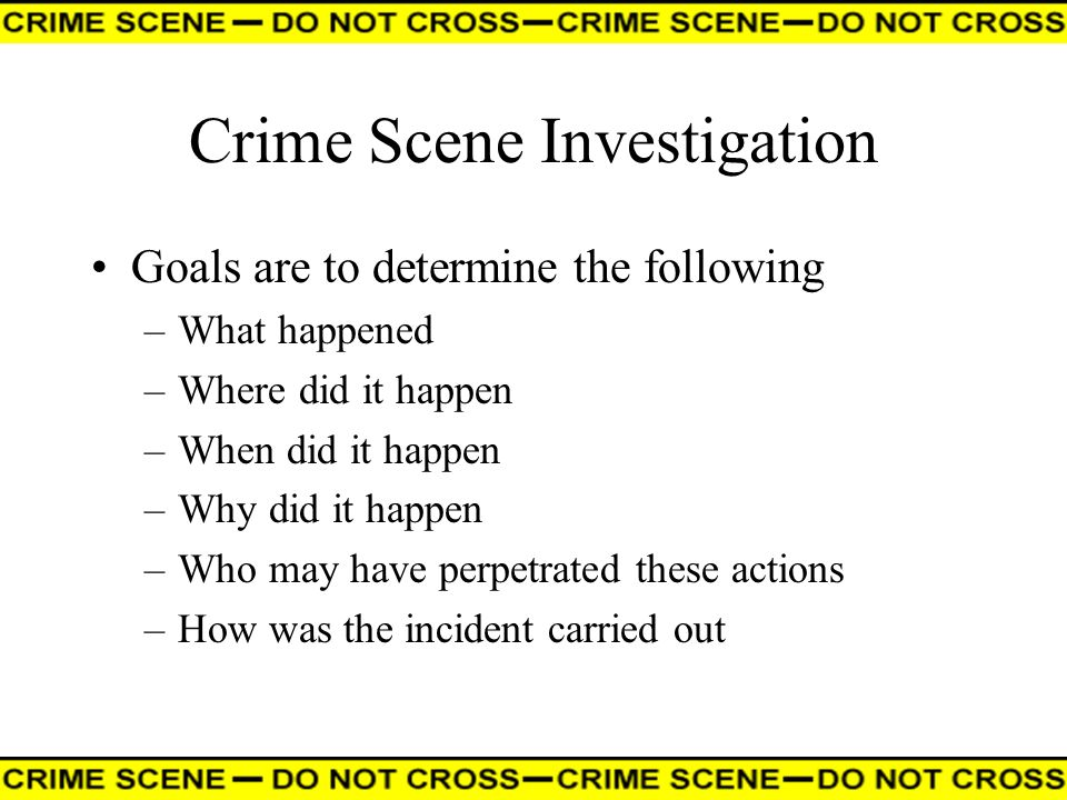 Crime Scene Investigation Goals are to determine the following –What happened –Where did it happen –When did it happen –Why did it happen –Who may hav