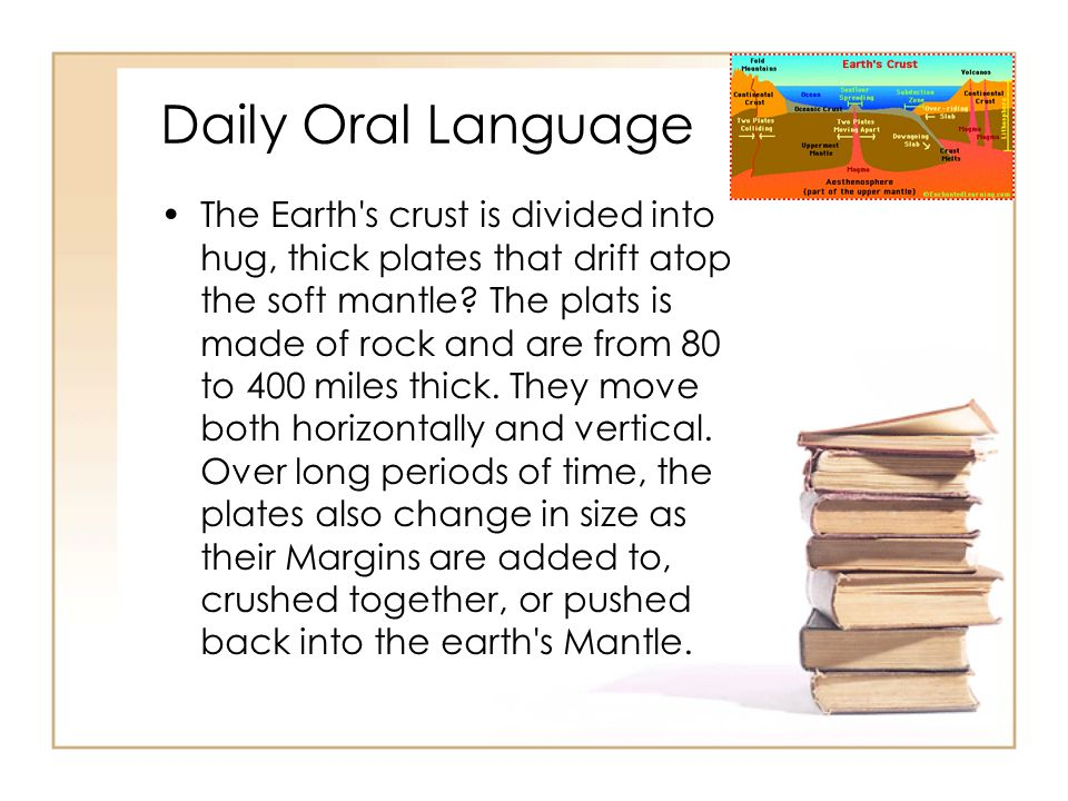 Daily Oral Language The Earth s crust is divided into hug, thick plates that drift atop the soft mantle.
