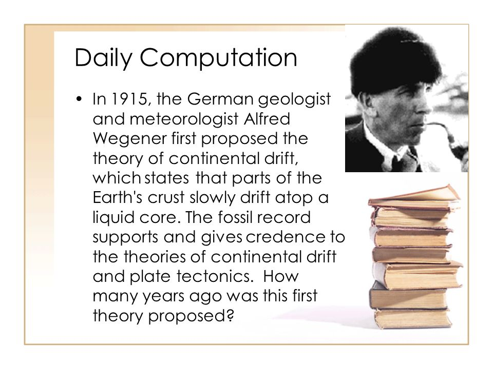 Daily Computation In 1915, the German geologist and meteorologist Alfred Wegener first proposed the theory of continental drift, which states that parts of the Earth s crust slowly drift atop a liquid core.