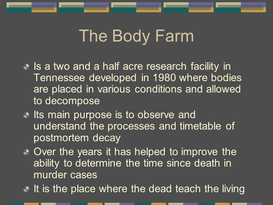 The Body Farm Is a two and a half acre research facility in Tennessee developed in 1980 where bodies are placed in various conditions and allowed to d