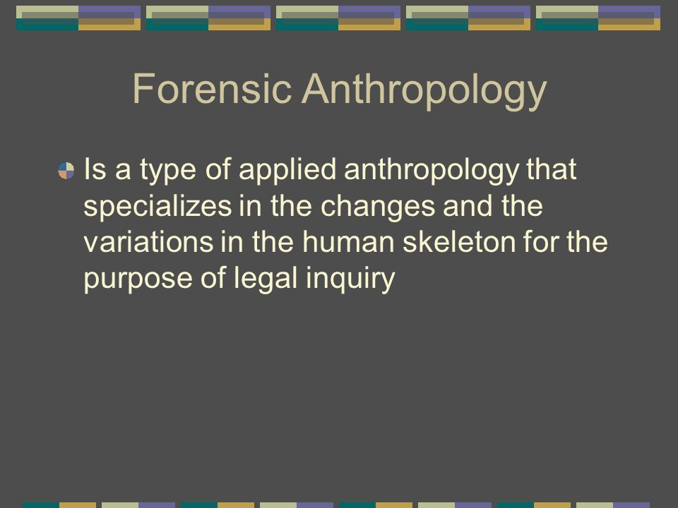 Forensic Anthropology Is a type of applied anthropology that specializes in the changes and the variations in the human skeleton for the purpose of le