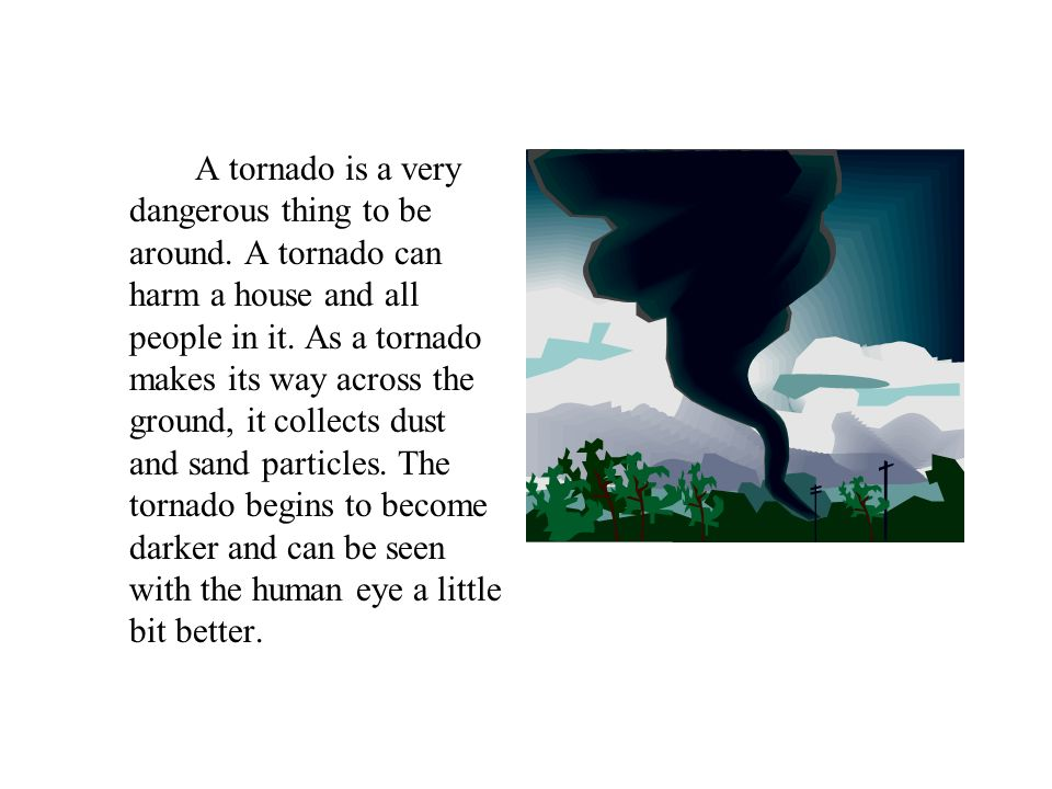A tornado is a very dangerous thing to be around. A tornado can harm a house and all people in it.