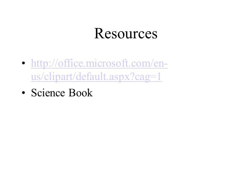 Resources http://office.microsoft.com/en- us/clipart/default.aspx cag=1http://office.microsoft.com/en- us/clipart/default.aspx cag=1 Science Book