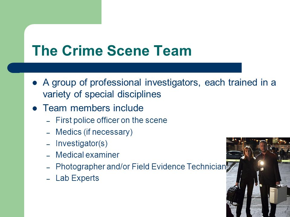 The Crime Scene Team A group of professional investigators, each trained in a variety of special disciplines Team members include – First police offic
