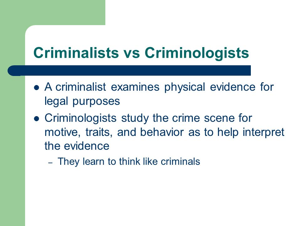 Criminalists vs Criminologists A criminalist examines physical evidence for legal purposes Criminologists study the crime scene for motive, traits, an