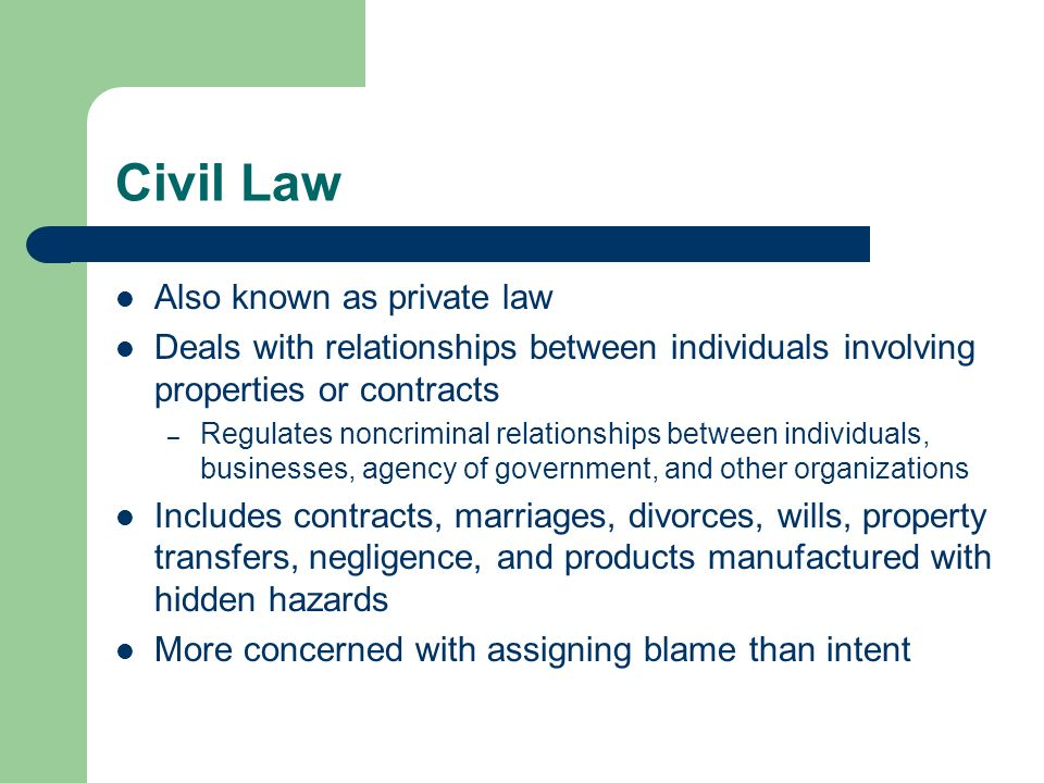 Civil Law Also known as private law Deals with relationships between individuals involving properties or contracts – Regulates noncriminal relationshi