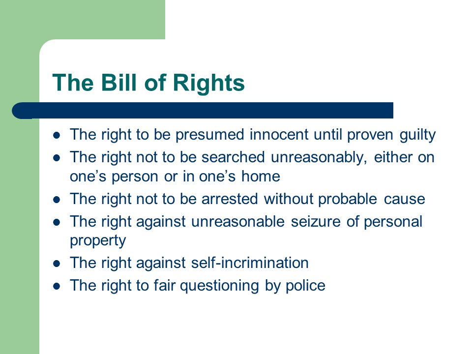 The Bill of Rights The right to be presumed innocent until proven guilty The right not to be searched unreasonably, either on ones person or in ones h