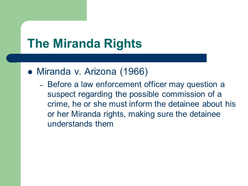 The Miranda Rights Miranda v. Arizona (1966) – Before a law enforcement officer may question a suspect regarding the possible commission of a crime, h