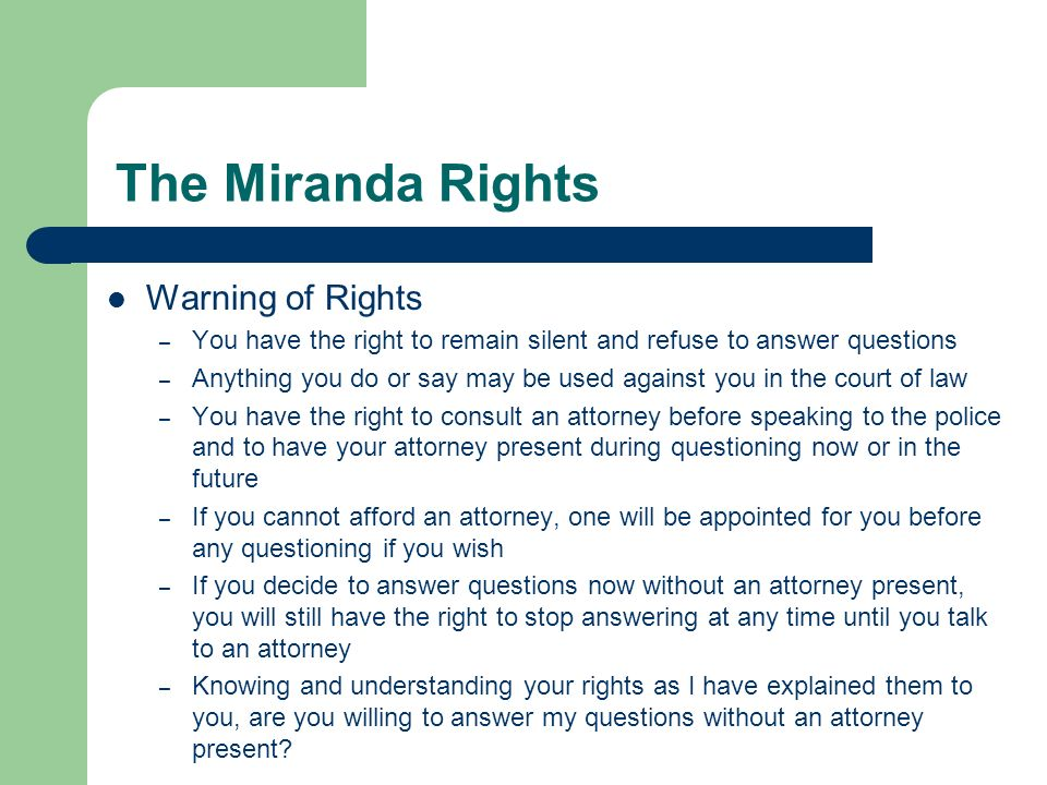 The Miranda Rights Warning of Rights – You have the right to remain silent and refuse to answer questions – Anything you do or say may be used against