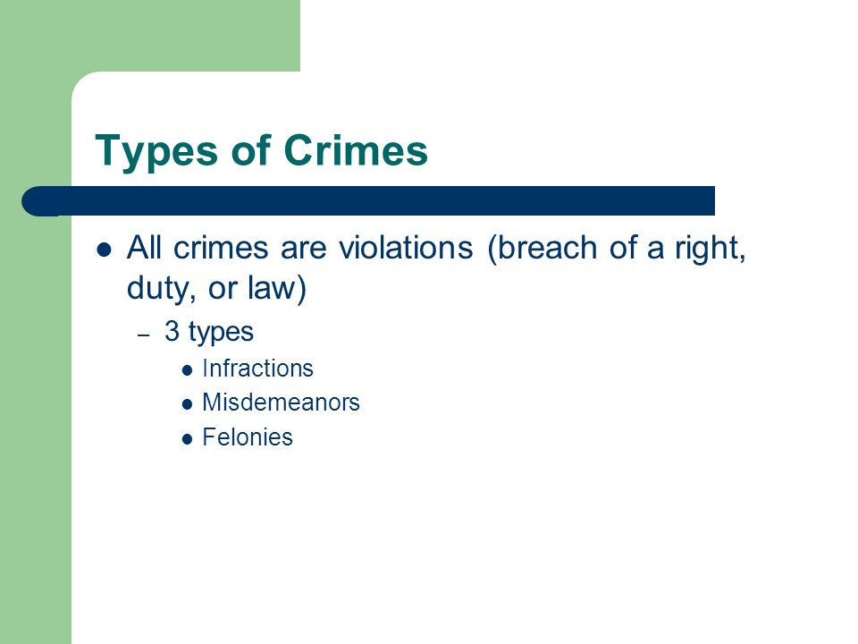 Types of Crimes All crimes are violations (breach of a right, duty, or law) – 3 types Infractions Misdemeanors Felonies