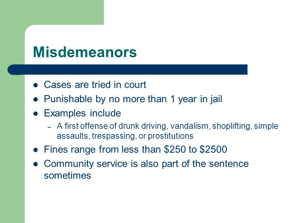 Misdemeanors Cases are tried in court Punishable by no more than 1 year in jail Examples include – A first offense of drunk driving, vandalism, shopli
