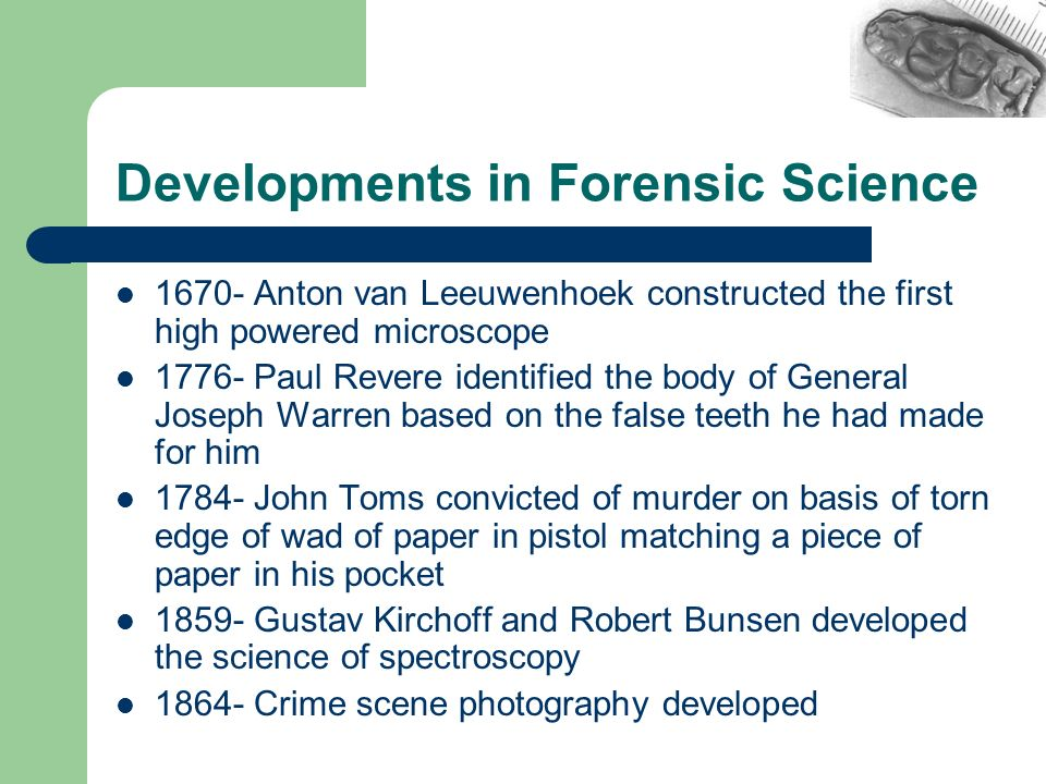 Developments in Forensic Science 1670- Anton van Leeuwenhoek constructed the first high powered microscope 1776- Paul Revere identified the body of Ge
