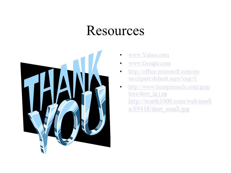 Resources www.Yahoo.com www.Google.com http://office.microsoft.com/en- us/clipart/default.aspx cag=1http://office.microsoft.com/en- us/clipart/default.aspx cag=1 http://www.huntpinnacle.com/grap hics/deer_lg.j pg http://worth1000.com/web/medi a/69418/deer_small.jpghttp://www.huntpinnacle.com/grap hics/deer_lg.j pg http://worth1000.com/web/medi a/69418/deer_small.jpg