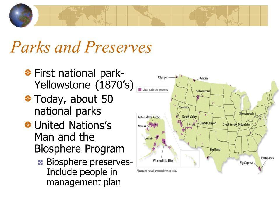Parks and Preserves First national park- Yellowstone (1870s) Today, about 50 national parks United Nationss Man and the Biosphere Program Biosphere pr