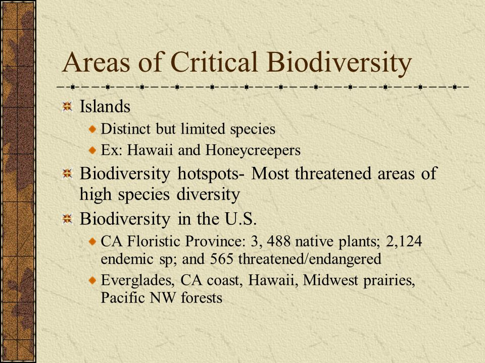 Areas of Critical Biodiversity Islands Distinct but limited species Ex: Hawaii and Honeycreepers Biodiversity hotspots- Most threatened areas of high