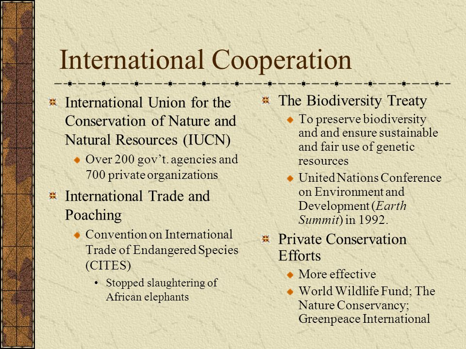 International Cooperation International Union for the Conservation of Nature and Natural Resources (IUCN) Over 200 govt. agencies and 700 private orga
