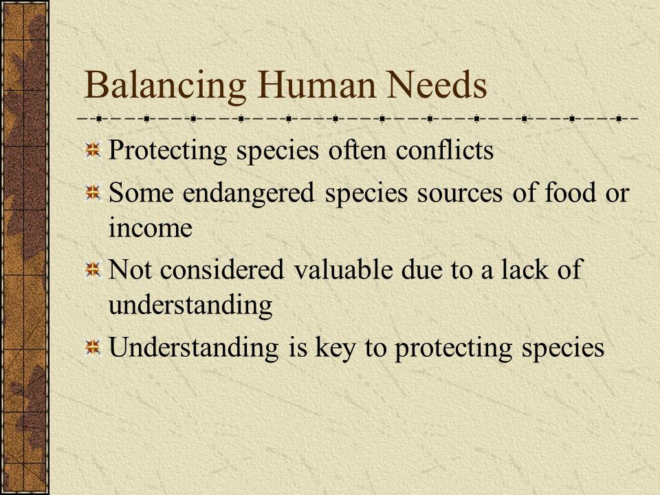 Balancing Human Needs Protecting species often conflicts Some endangered species sources of food or income Not considered valuable due to a lack of un