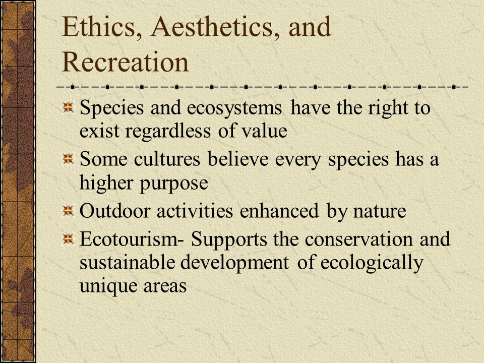 Ethics, Aesthetics, and Recreation Species and ecosystems have the right to exist regardless of value Some cultures believe every species has a higher