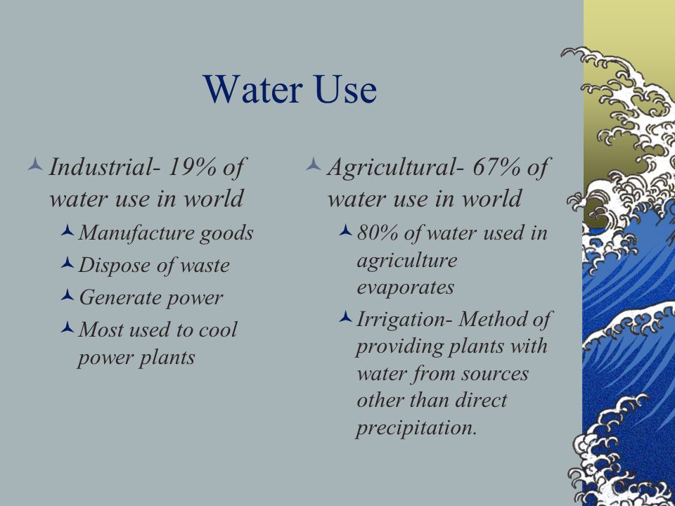 Water Use Industrial- 19% of water use in world Manufacture goods Dispose of waste Generate power Most used to cool power plants Agricultural- 67% of