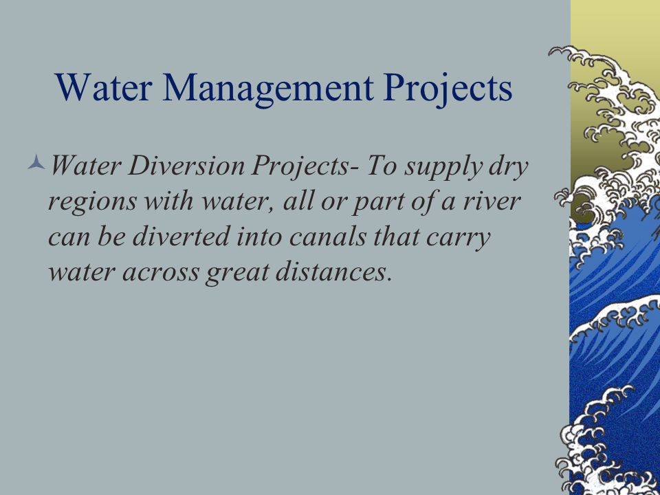 Water Management Projects Water Diversion Projects- To supply dry regions with water, all or part of a river can be diverted into canals that carry wa