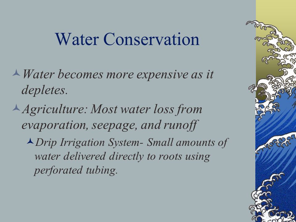 Water Conservation Water becomes more expensive as it depletes. Agriculture: Most water loss from evaporation, seepage, and runoff Drip Irrigation Sys