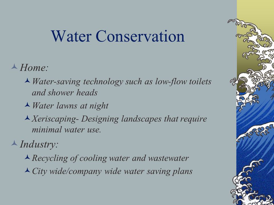 Water Conservation Home: Water-saving technology such as low-flow toilets and shower heads Water lawns at night Xeriscaping- Designing landscapes that