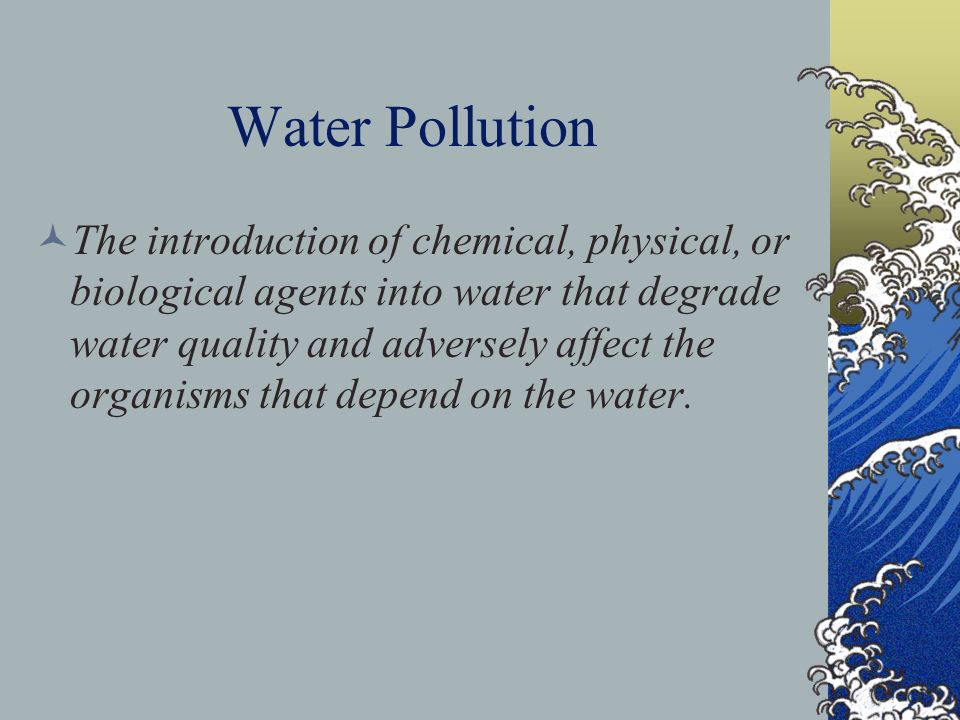 The introduction of chemical, physical, or biological agents into water that degrade water quality and adversely affect the organisms that depend on t