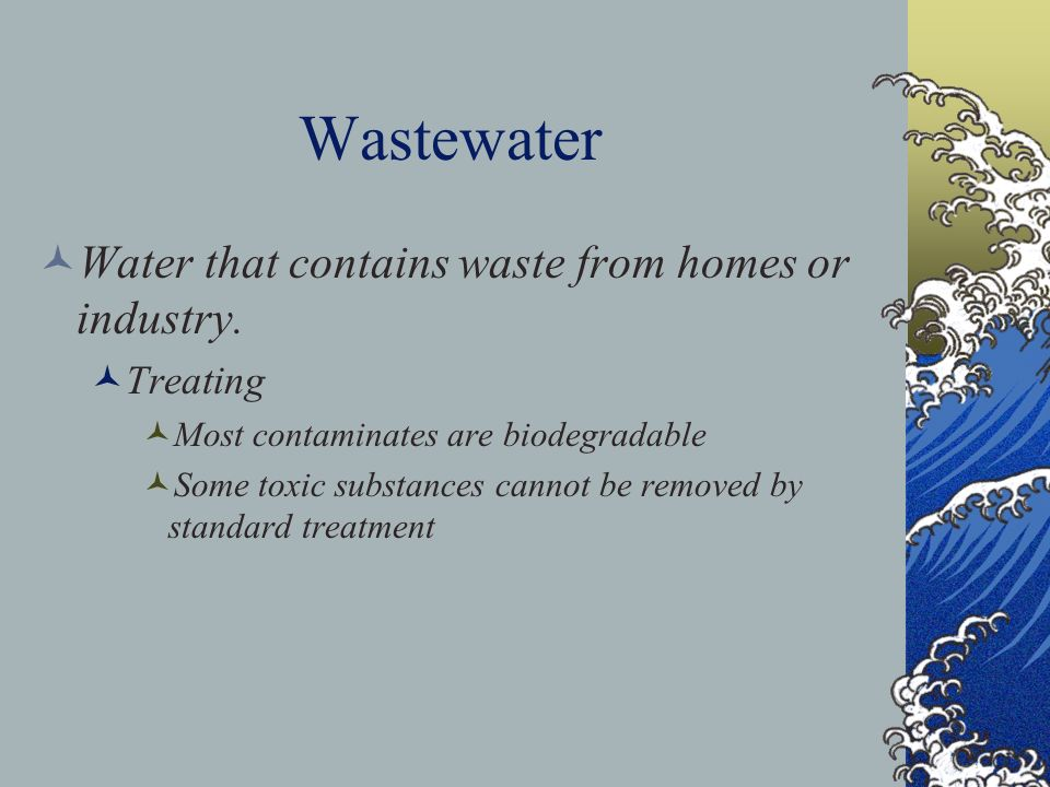 Wastewater Water that contains waste from homes or industry. Treating Most contaminates are biodegradable Some toxic substances cannot be removed by s