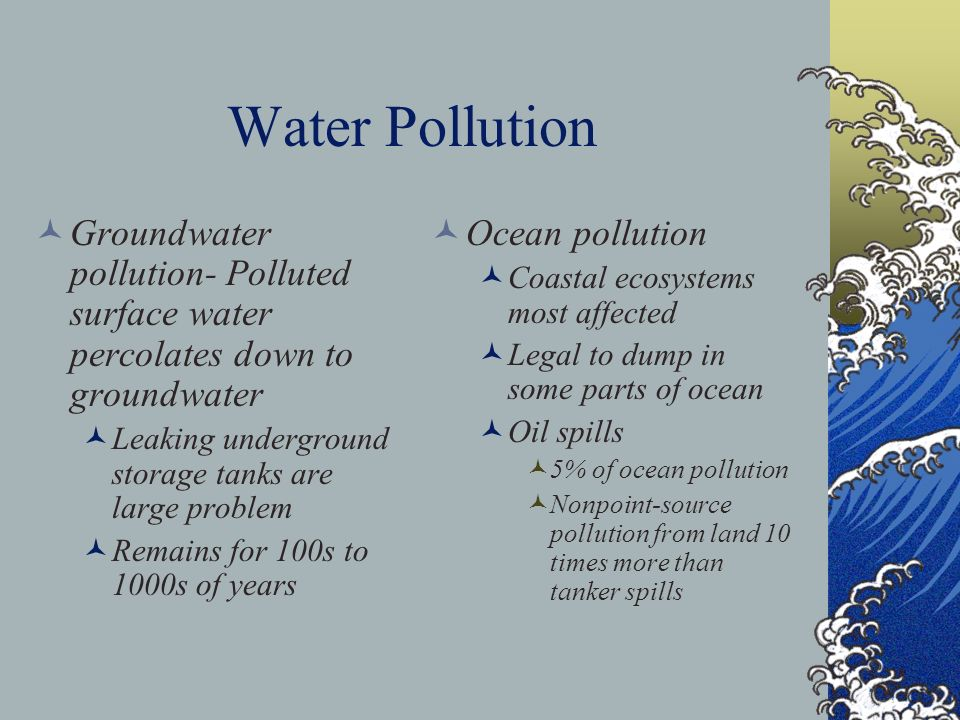 Water Pollution Groundwater pollution- Polluted surface water percolates down to groundwater Leaking underground storage tanks are large problem Remai