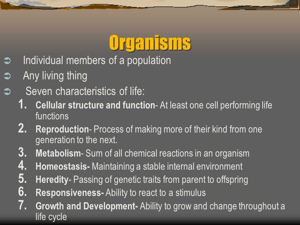 Organisms Individual members of a population Any living thing Seven characteristics of life: 1.