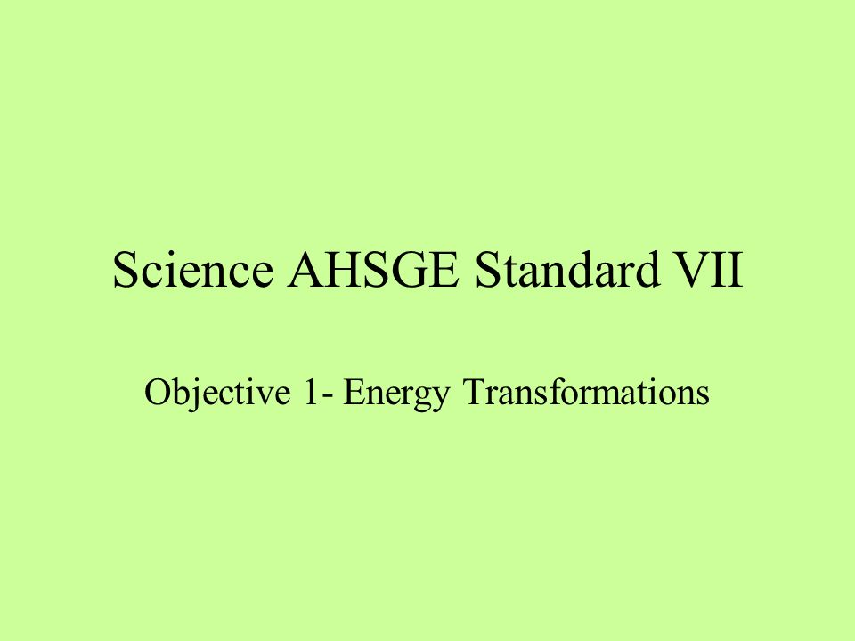 Science AHSGE Standard VII Objective 1- Energy Transformations