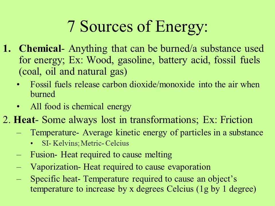 7 Sources of Energy: 1.Chemical- Anything that can be burned/a substance used for energy; Ex: Wood, gasoline, battery acid, fossil fuels (coal, oil an