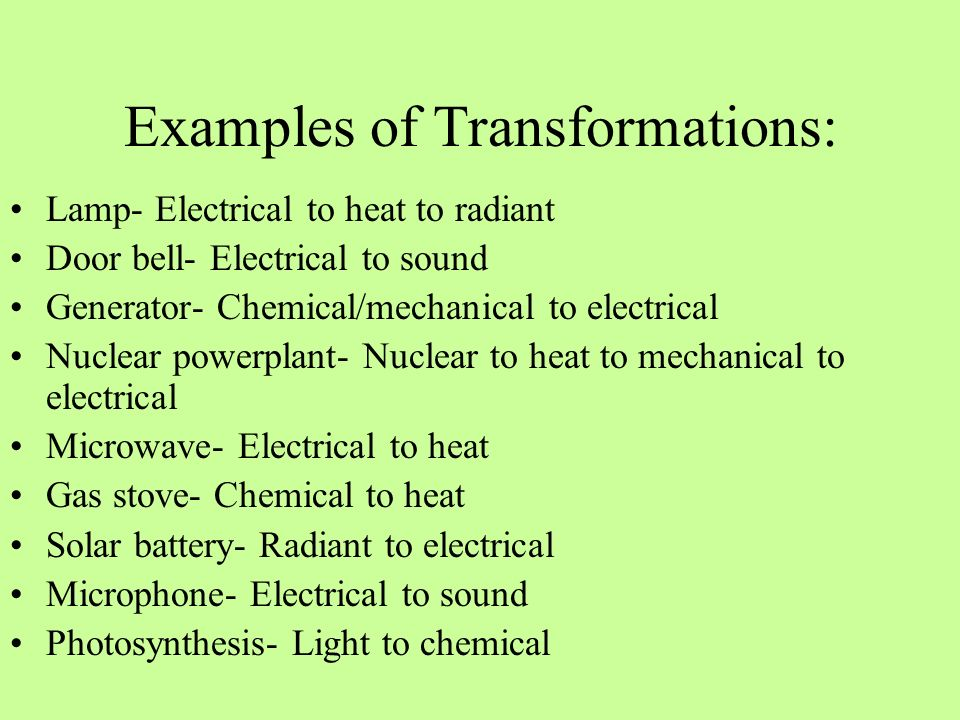 Examples of Transformations: Lamp- Electrical to heat to radiant Door bell- Electrical to sound Generator- Chemical/mechanical to electrical Nuclear p