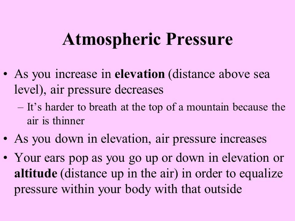Atmospheric Pressure As you increase in elevation (distance above sea level), air pressure decreases –Its harder to breath at the top of a mountain because the air is thinner As you down in elevation, air pressure increases Your ears pop as you go up or down in elevation or altitude (distance up in the air) in order to equalize pressure within your body with that outside